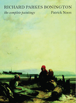 RICHARD PARKES BONINGTON: The Complete Paintings. Patrick Noon.