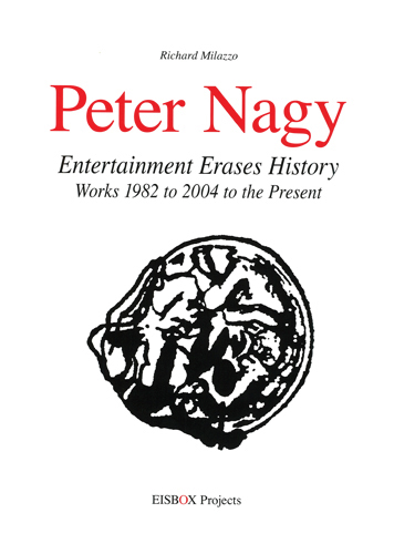 PETER NAGY: Entertainment Erases History. Works 1982 to 2004 to the Present. Richard Milazzo.