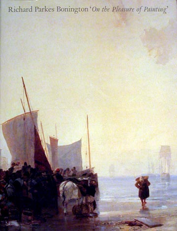 RICHARD PARKS BONINGTON. On the Pleasures of Painting. New Haven. Yale Center for British Art, Patrick Noon.