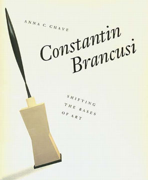 CONSTANTIN BRANCUSI. Shifting the Bases of Art. Anna C. Chave.
