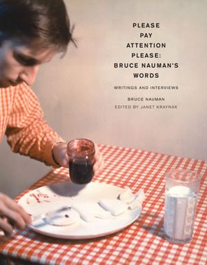 Please Pay Attention Please: BRUCE NAUMAN'S Words. Writings and Interv. Janet Kraynak, Bruce Nauman.