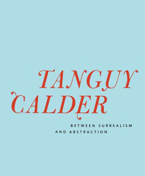 TANGUY CALDER: Between Surrealism and Abstraction. Susan Davidson, New York. L&M