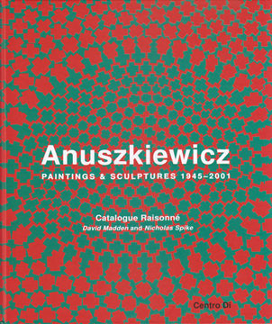 ANUSZKIEWICZ. Paintings & Sculptures 1945-2001. Catalogue Raisonne. David Madden, Nicholas Spike,...