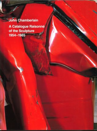 JOHN CHAMBERLAIN: A Catalogue Raisonne of the Sculpture 1954-1985. Julie Sylvester