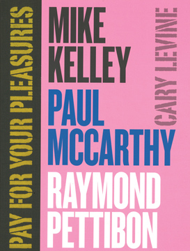 Pay For Your Pleasures: Mike Kelley, Paul McCarthy, Raymond Pettibon. CARY LEVINE