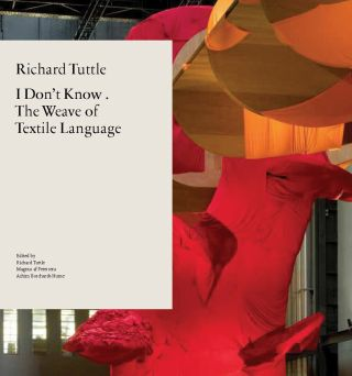 RICHARD TUTTLE. I Don't Know: The Weave of Textile Language. Achim Borchardt-Hume, London....