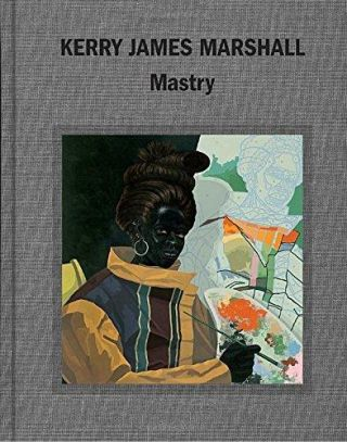 KERRY JAMES MARSHALL: Mastry. Elizabeth Alexander, Chicago. Museum of Contemporary Art, New York....
