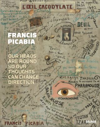FRANCIS PICABIA: Our Heads Are Round So Our Thoughts Can Change Direction. Anne Umland, Catherine...