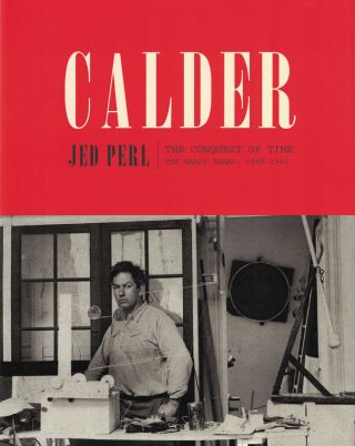 CALDER: The Conquest of Time. The Early Years: 1898-1940. Jed Perl