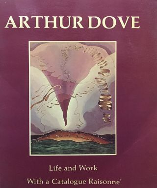 ARTHUR DOVE: LIFE AND WORK WITH A CATALOGUE RAISONNE. ANN LEE MORGAN