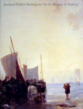 RICHARD PARKS BONINGTON. On the Pleasures of Painting. New Haven. Yale Center for British Art,...