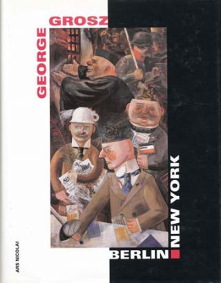 GEORGE GROSZ. Berlin - New York. Berlin. Neue Nationalgalerie, Peter-Klaus Schuster