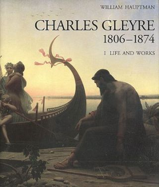 CHARLES GLEYRE, 1806 - 1874: Biography and Catalogue Raisonne. William Hauptman