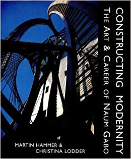 Constructing Modernity: The Art and Career of NAUM GABO. Martin Hammer, Christina Lodder
