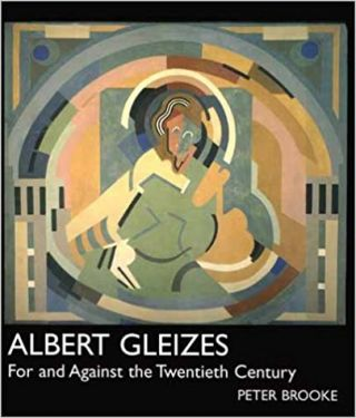 ALBERT GLEIZES: For and Against the Twentieth Century. Peter Brooke